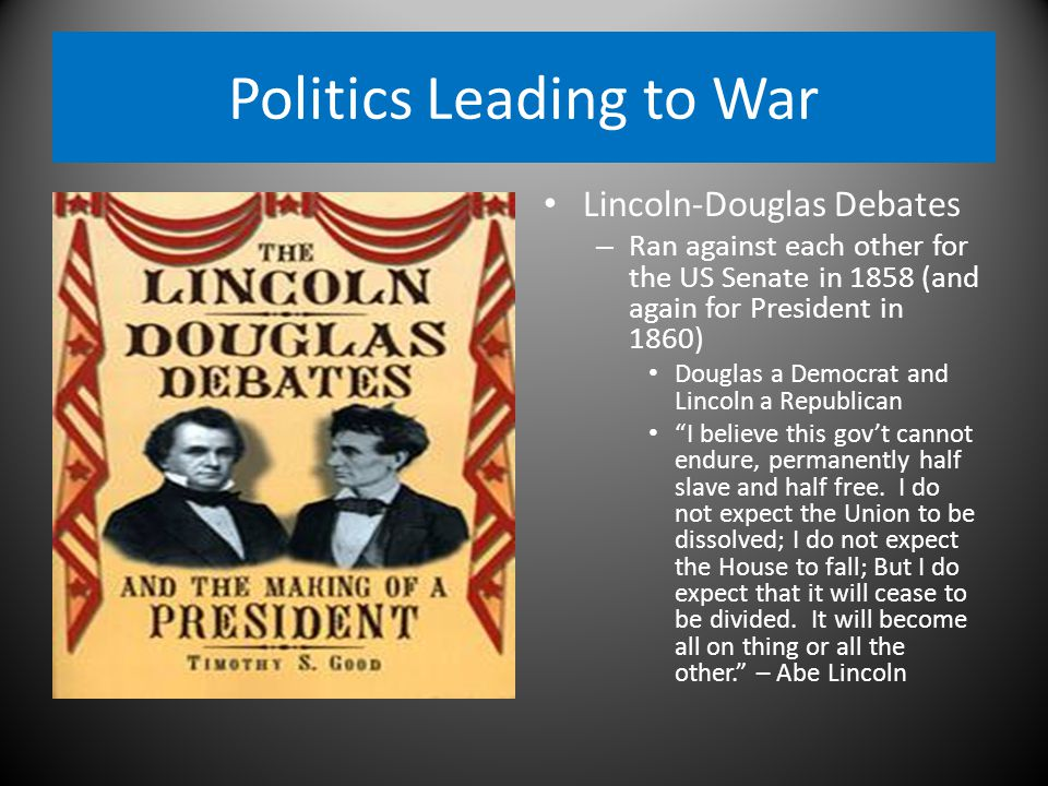 Politics Leading to War Lincoln-Douglas Debates – Ran against each other for the US Senate in 1858 (and again for President in 1860) Douglas a Democrat and Lincoln a Republican I believe this gov't cannot endure, permanently half slave and half free.