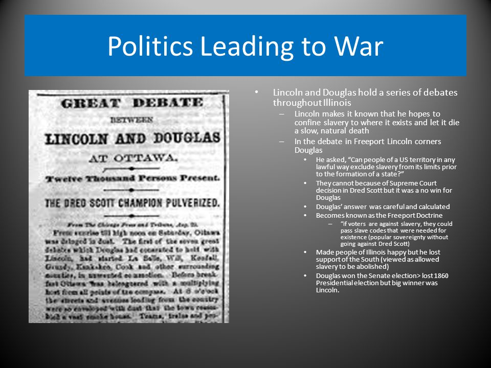 Politics Leading to War Lincoln and Douglas hold a series of debates throughout Illinois – Lincoln makes it known that he hopes to confine slavery to where it exists and let it die a slow, natural death – In the debate in Freeport Lincoln corners Douglas He asked, Can people of a US territory in any lawful way exclude slavery from its limits prior to the formation of a state They cannot because of Supreme Court decision in Dred Scott but it was a no win for Douglas Douglas' answer was careful and calculated Becomes known as the Freeport Doctrine – if voters are against slavery, they could pass slave codes that were needed for existence (popular sovereignty without going against Dred Scott) Made people of Illinois happy but he lost support of the South (viewed as allowed slavery to be abolished) Douglas won the Senate election> lost 1860 Presidential election but big winner was Lincoln.