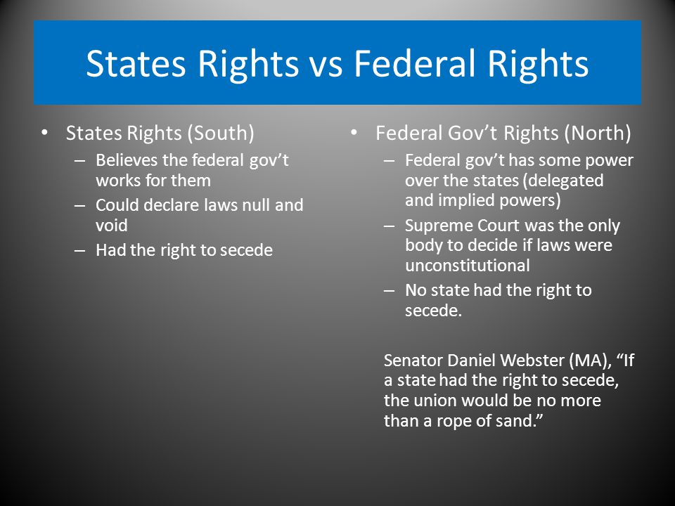 States Rights vs Federal Rights States Rights (South) – Believes the federal gov't works for them – Could declare laws null and void – Had the right to secede Federal Gov't Rights (North) – Federal gov't has some power over the states (delegated and implied powers) – Supreme Court was the only body to decide if laws were unconstitutional – No state had the right to secede.