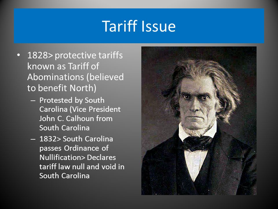 Tariff Issue 1828> protective tariffs known as Tariff of Abominations (believed to benefit North) – Protested by South Carolina (Vice President John C.