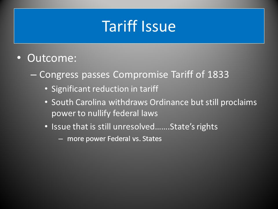 Tariff Issue Outcome: – Congress passes Compromise Tariff of 1833 Significant reduction in tariff South Carolina withdraws Ordinance but still proclaims power to nullify federal laws Issue that is still unresolved…….State's rights – more power Federal vs.