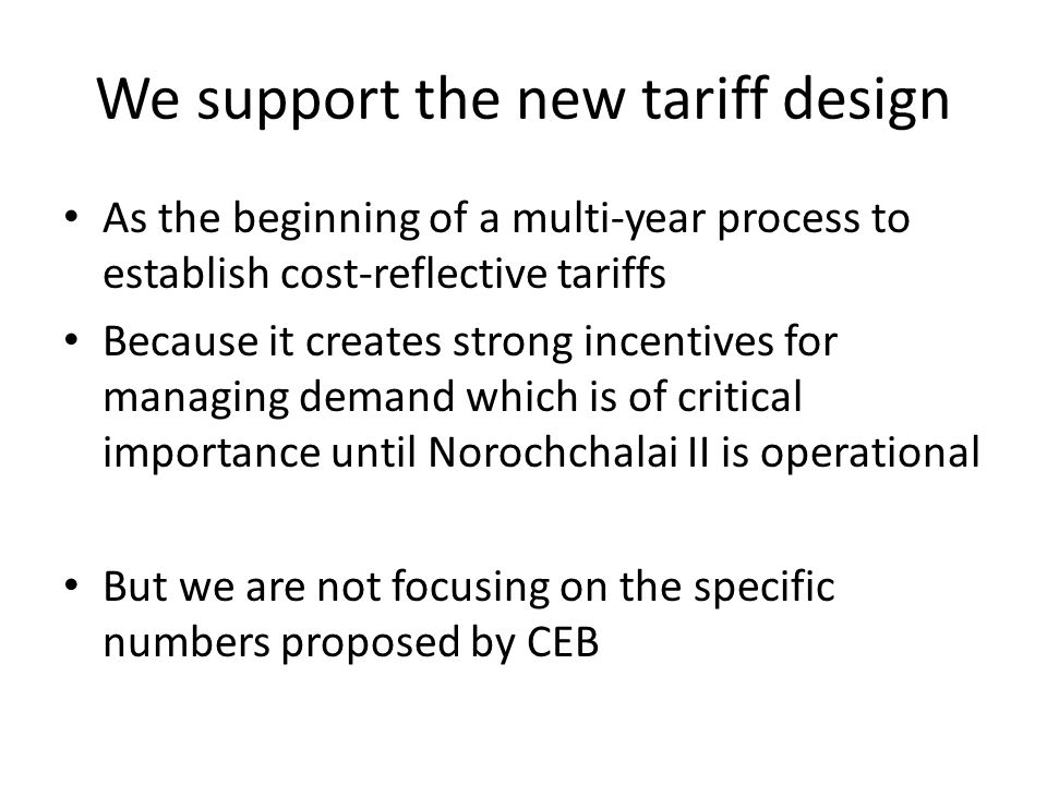 We support the new tariff design As the beginning of a multi-year process to establish cost-reflective tariffs Because it creates strong incentives for managing demand which is of critical importance until Norochchalai II is operational But we are not focusing on the specific numbers proposed by CEB