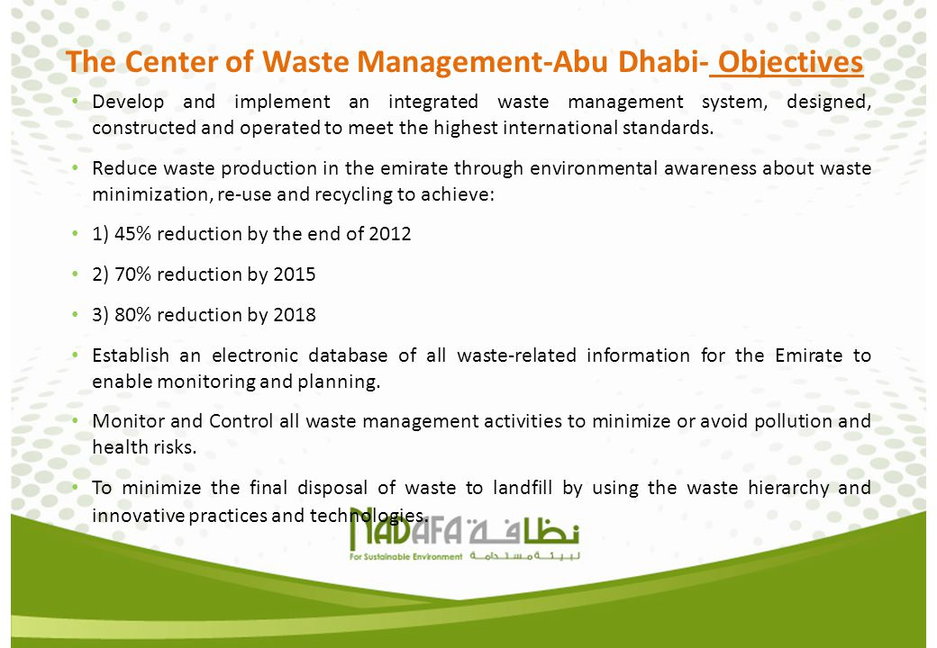 The Center of Waste Management-Abu Dhabi- Objectives Develop and implement an integrated waste management system, designed, constructed and operated t