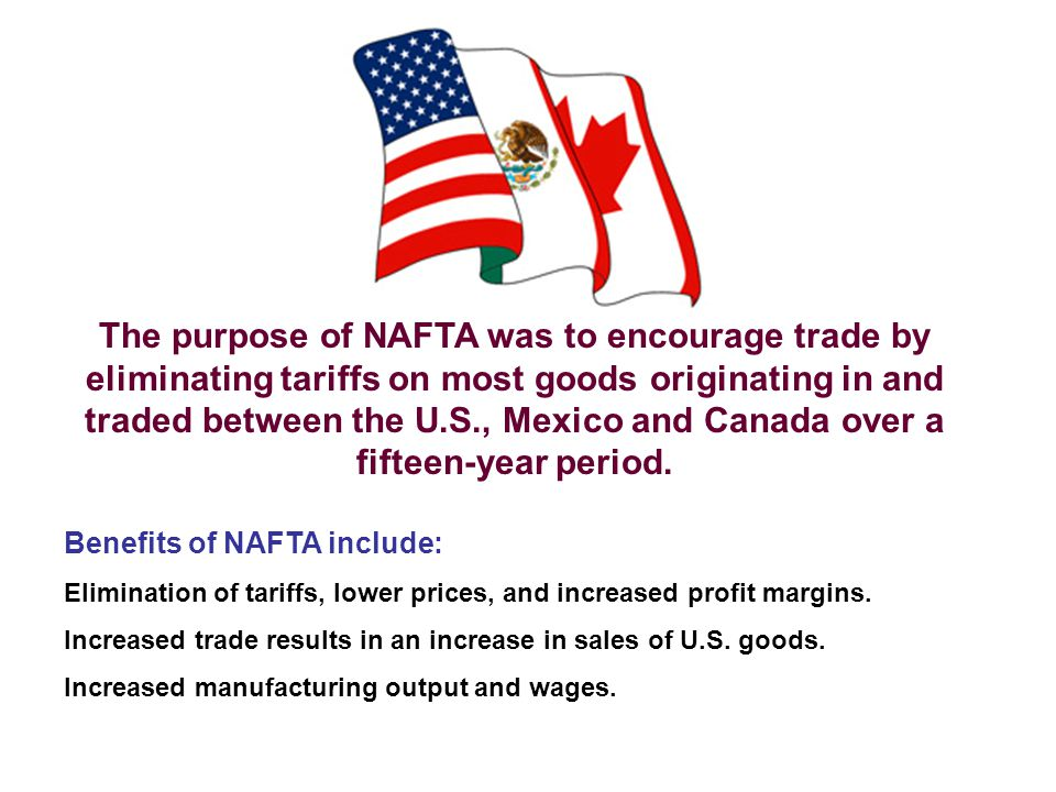 The purpose of NAFTA was to encourage trade by eliminating tariffs on most goods originating in and traded between the U.S., Mexico and Canada over a