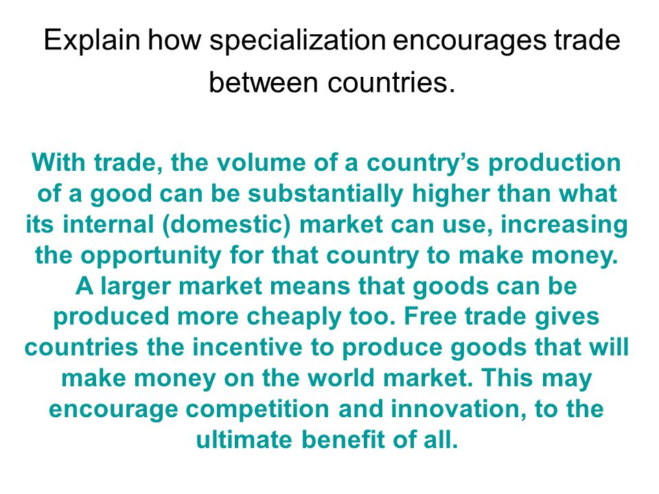 Explain how specialization encourages trade between countries. With trade, the volume of a country's production of a good can be substantially higher