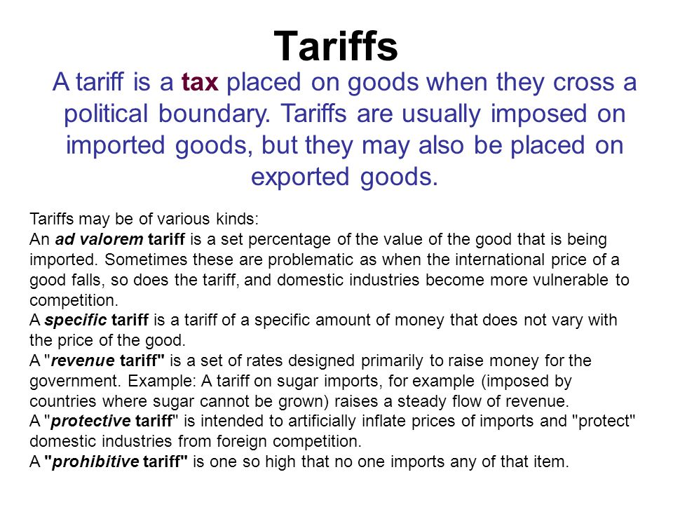 Tariffs A tariff is a tax placed on goods when they cross a political boundary. Tariffs are usually imposed on imported goods, but they may also be pl