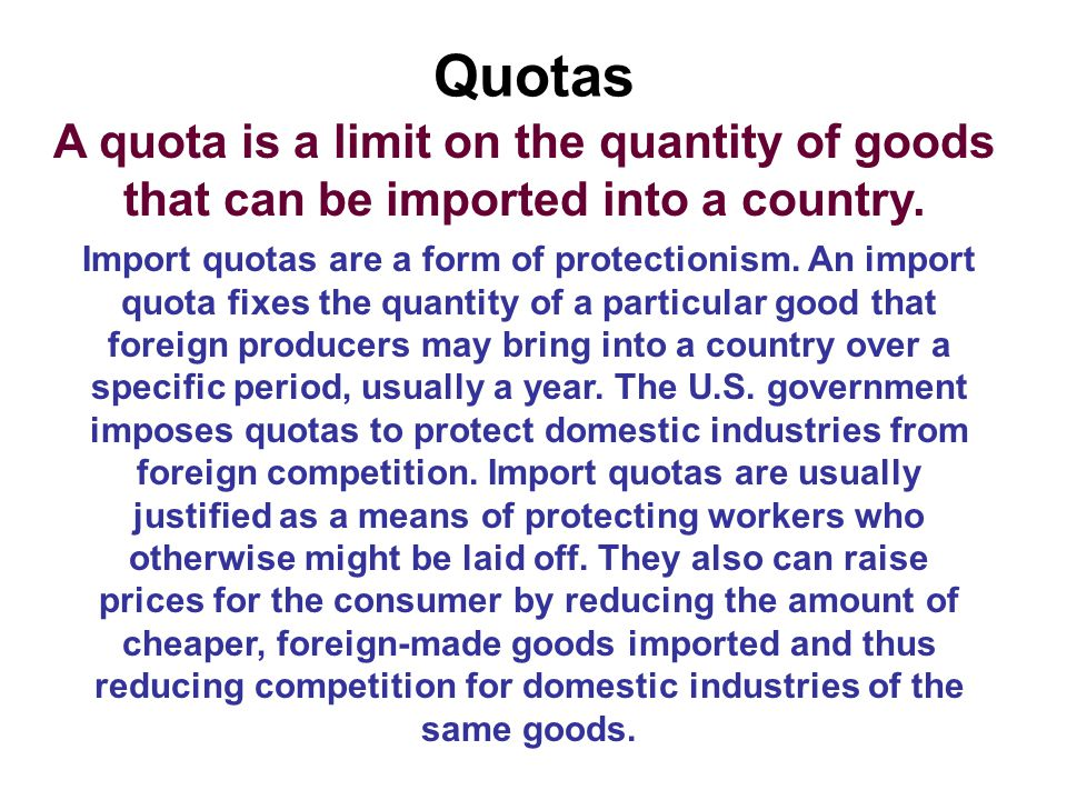 Quotas A quota is a limit on the quantity of goods that can be imported into a country. Import quotas are a form of protectionism. An import quota fix