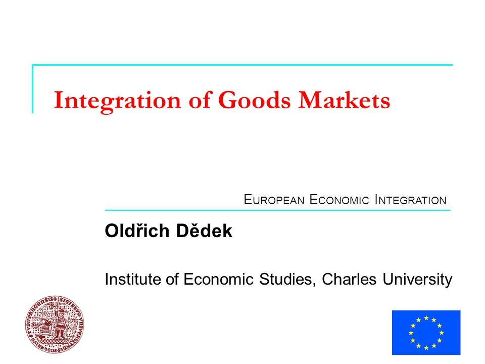 E UROPEAN E CONOMIC I NTEGRATION Integration of Goods Markets Oldřich Dědek Institute of Economic Studies, Charles University