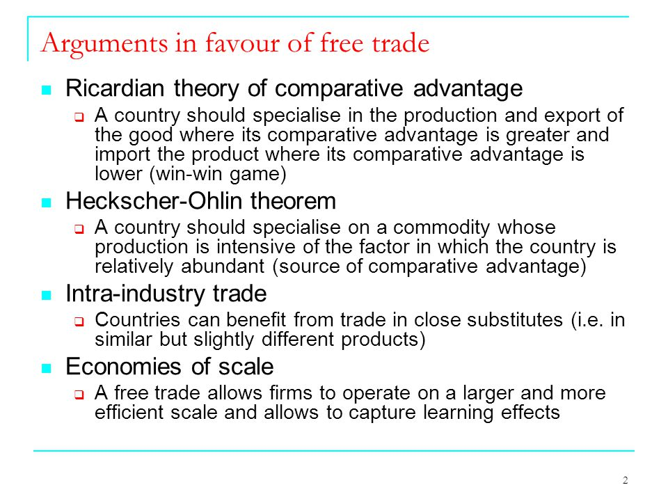 2 Arguments in favour of free trade Ricardian theory of comparative advantage  A country should specialise in the production and export of the good where its comparative advantage is greater and import the product where its comparative advantage is lower (win-win game) Heckscher-Ohlin theorem  A country should specialise on a commodity whose production is intensive of the factor in which the country is relatively abundant (source of comparative advantage) Intra-industry trade  Countries can benefit from trade in close substitutes (i.e.