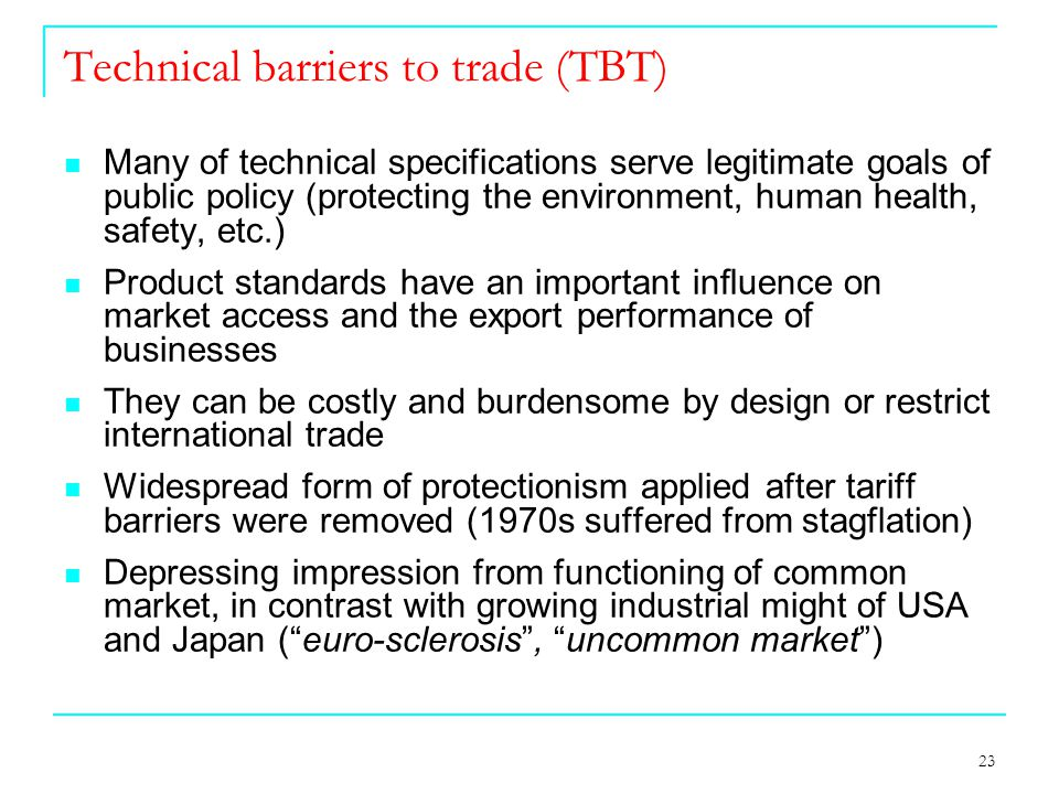 23 Technical barriers to trade (TBT) Many of technical specifications serve legitimate goals of public policy (protecting the environment, human health, safety, etc.) Product standards have an important influence on market access and the export performance of businesses They can be costly and burdensome by design or restrict international trade Widespread form of protectionism applied after tariff barriers were removed (1970s suffered from stagflation) Depressing impression from functioning of common market, in contrast with growing industrial might of USA and Japan ( euro-sclerosis , uncommon market )