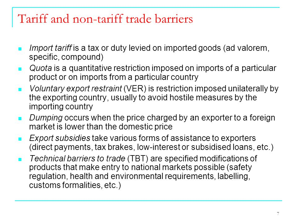 7 Tariff and non-tariff trade barriers Import tariff is a tax or duty levied on imported goods (ad valorem, specific, compound) Quota is a quantitative restriction imposed on imports of a particular product or on imports from a particular country Voluntary export restraint (VER) is restriction imposed unilaterally by the exporting country, usually to avoid hostile measures by the importing country Dumping occurs when the price charged by an exporter to a foreign market is lower than the domestic price Export subsidies take various forms of assistance to exporters (direct payments, tax brakes, low-interest or subsidised loans, etc.) Technical barriers to trade (TBT) are specified modifications of products that make entry to national markets possible (safety regulation, health and environmental requirements, labelling, customs formalities, etc.)