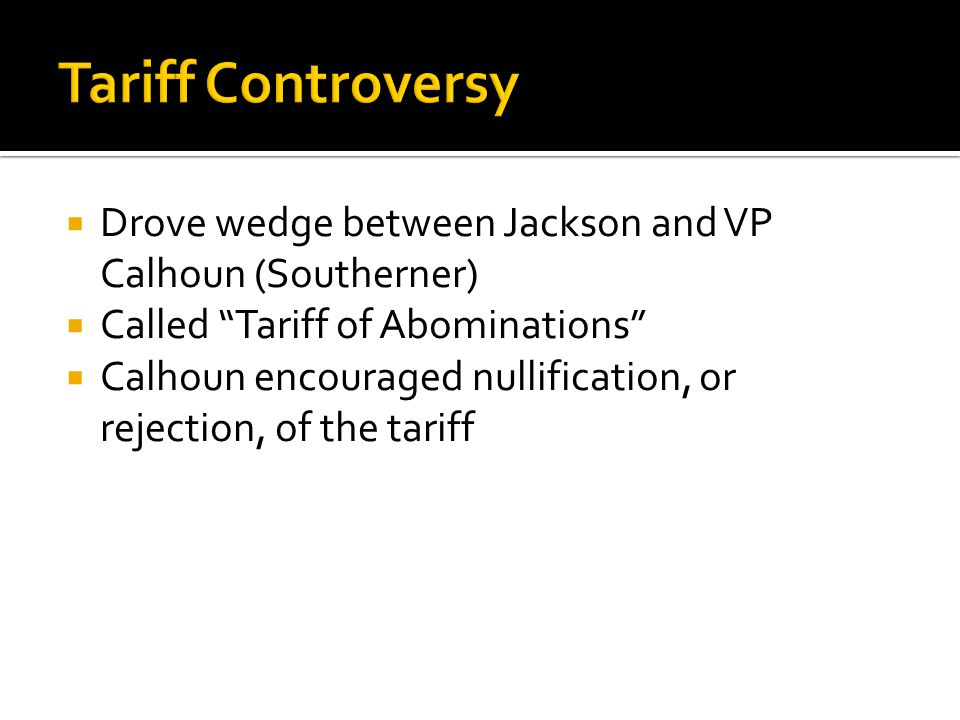  Drove wedge between Jackson and VP Calhoun (Southerner)  Called Tariff of Abominations  Calhoun encouraged nullification, or rejection, of the tariff