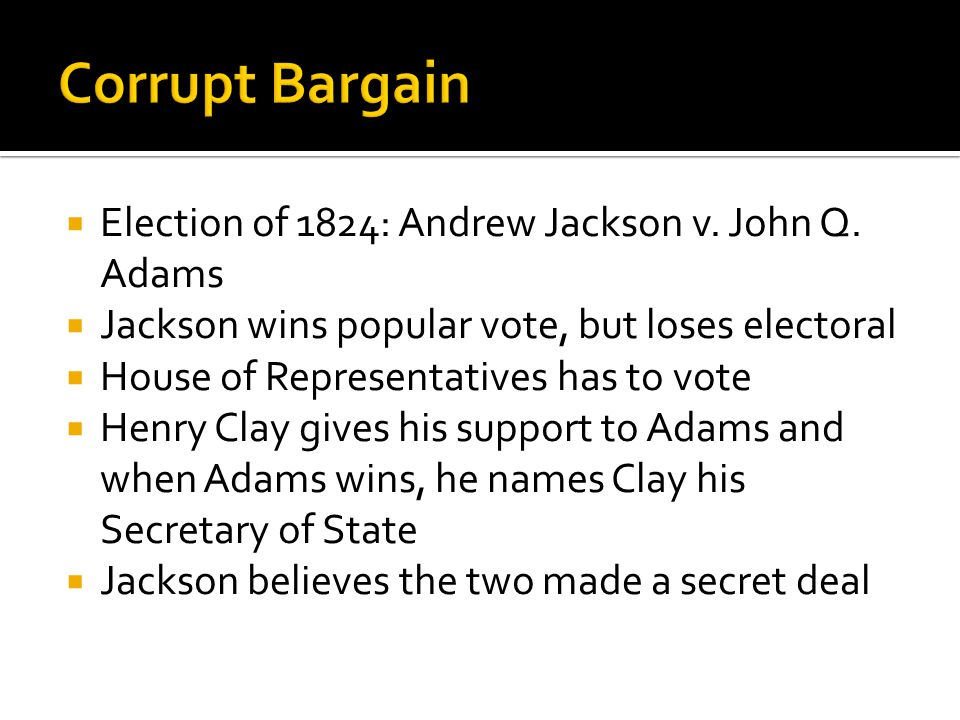  Election of 1824: Andrew Jackson v. John Q. Adams  Jackson wins popular vote, but loses electoral  House of Representatives has to vote  Henry Cl