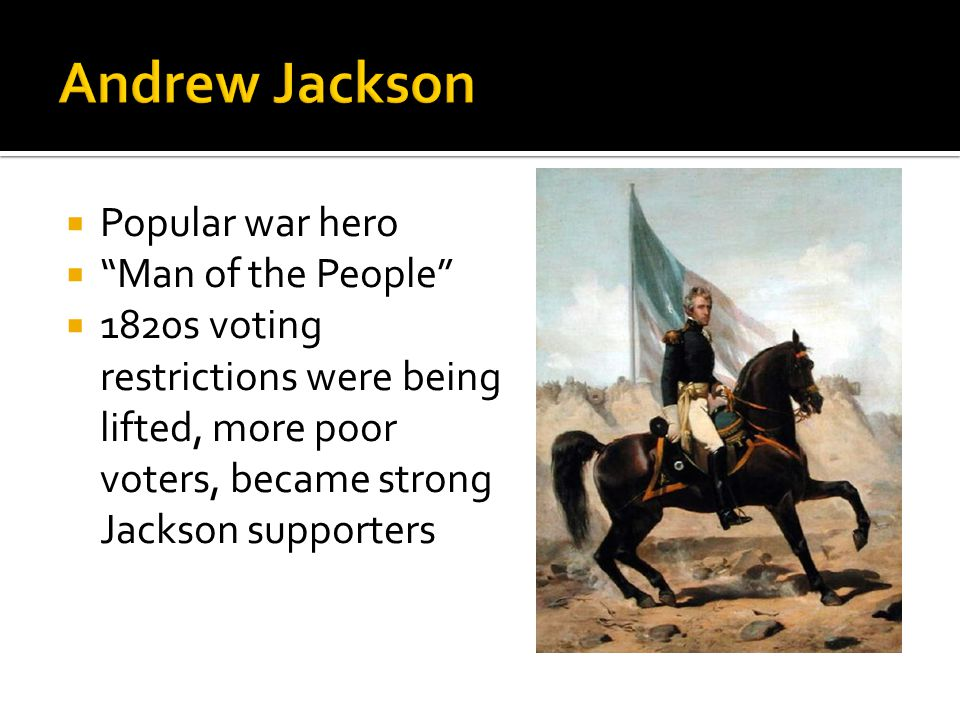  Popular war hero  Man of the People  1820s voting restrictions were being lifted, more poor voters, became strong Jackson supporters
