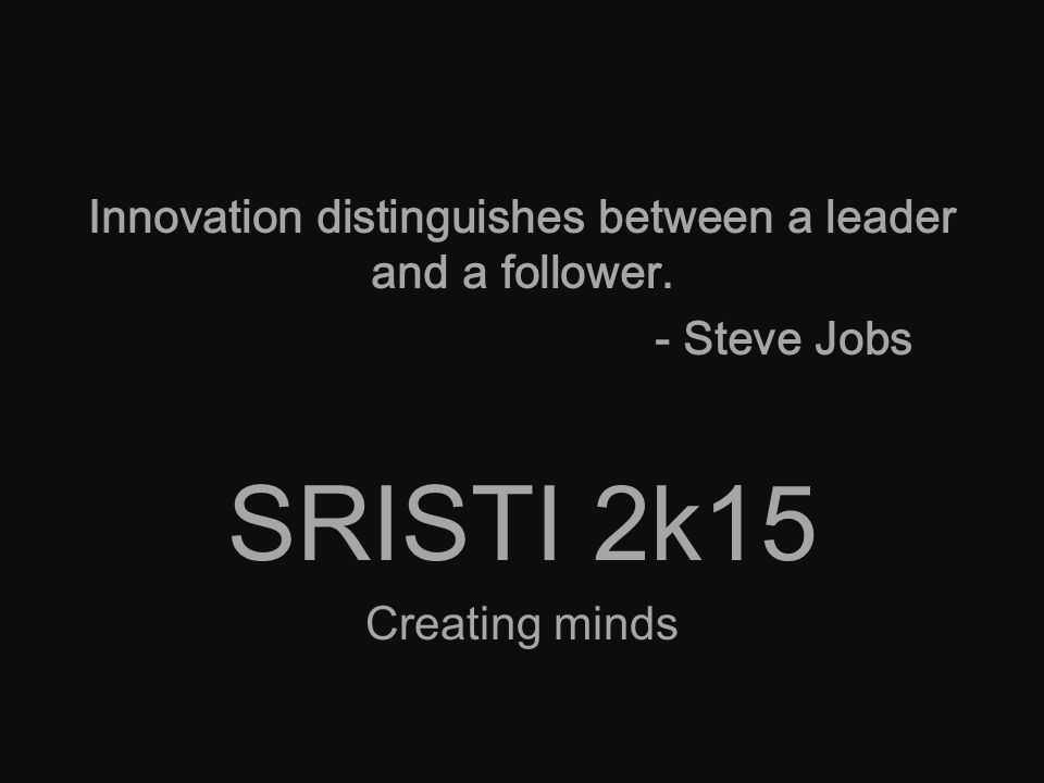 Innovation distinguishes between a leader and a follower. - Steve Jobs SRISTI 2k15 Creating minds