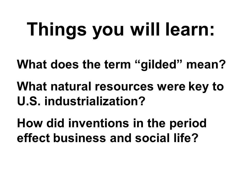 "What does the term ""gilded"" mean? What natural resources were key to U.S. industrialization? How did inventions in the period effect business and soci"