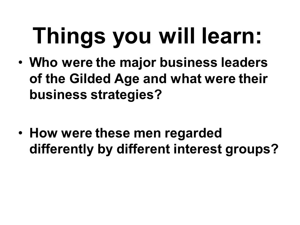 Who were the major business leaders of the Gilded Age and what were their business strategies? How were these men regarded differently by different in