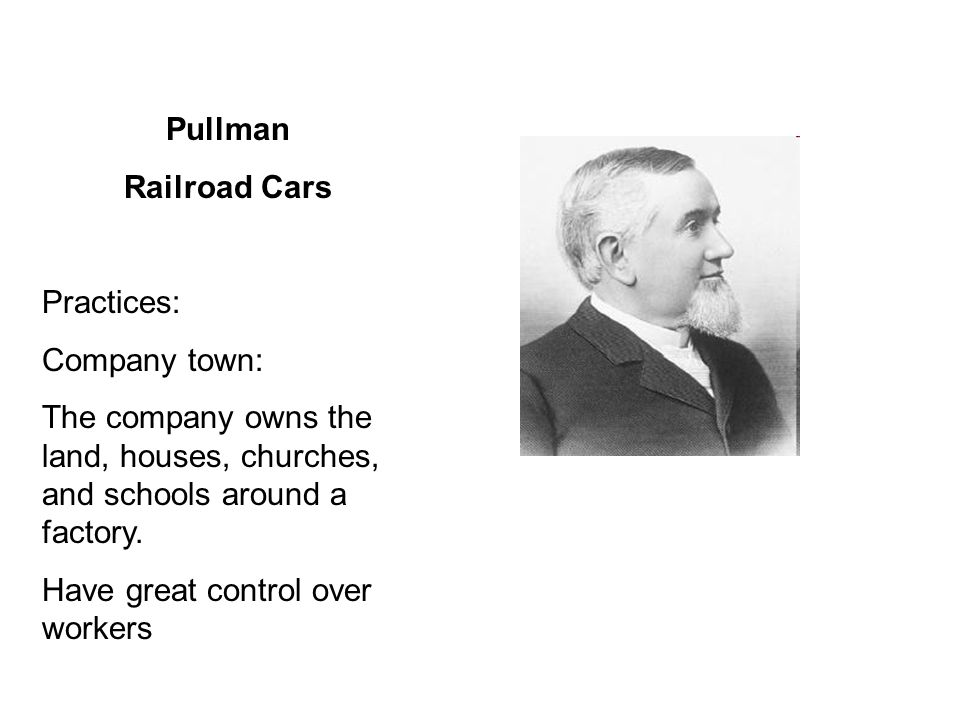 Pullman Railroad Cars Practices: Company town: The company owns the land, houses, churches, and schools around a factory. Have great control over work