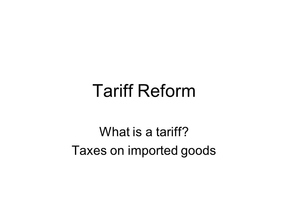 Tariff Reform What is a tariff? Taxes on imported goods