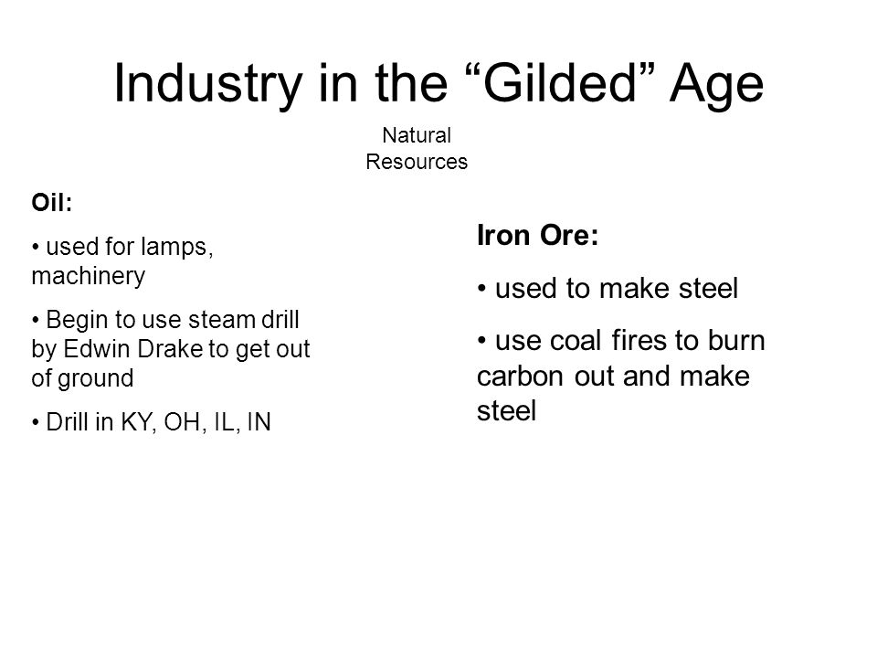 "Industry in the ""Gilded"" Age Oil: used for lamps, machinery Begin to use steam drill by Edwin Drake to get out of ground Drill in KY, OH, IL, IN Natur"