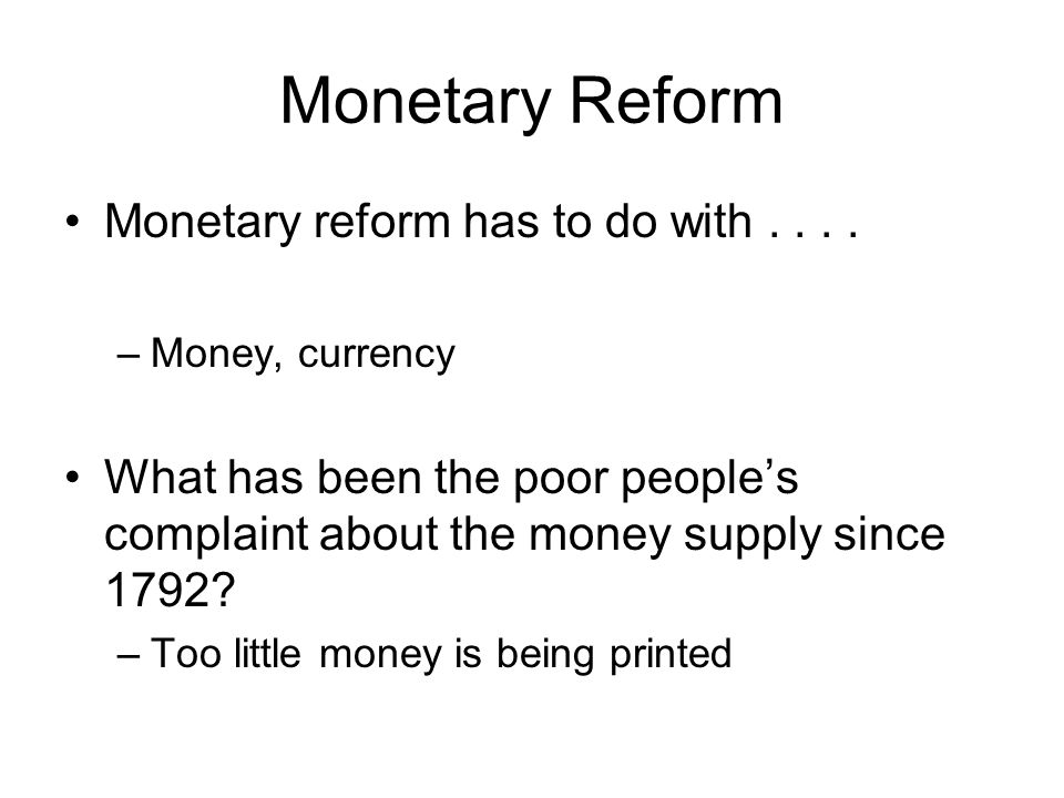 Monetary Reform Monetary reform has to do with.... –Money, currency What has been the poor people's complaint about the money supply since 1792? –Too