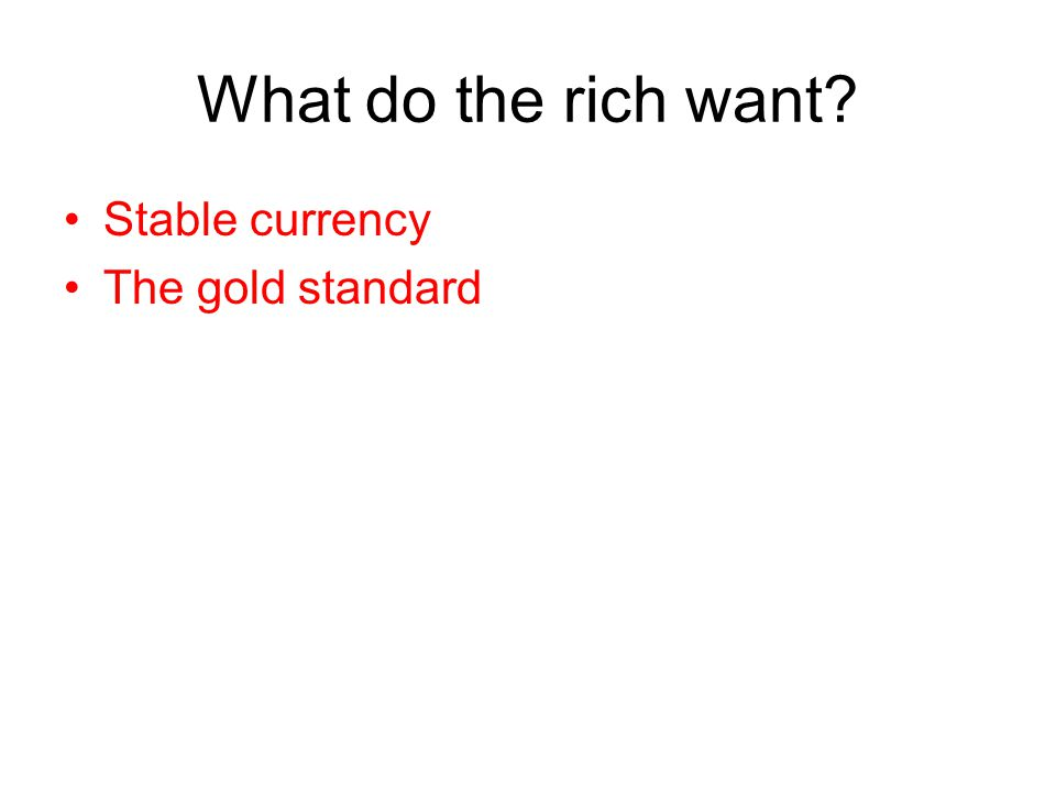 What do the rich want? Stable currency The gold standard
