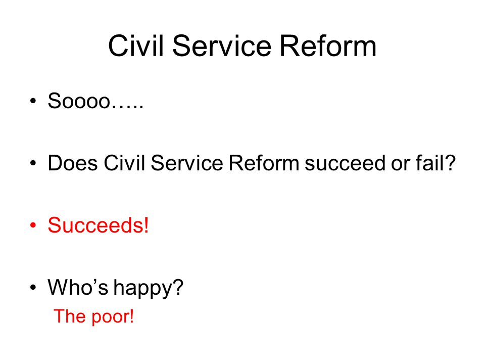 Civil Service Reform Soooo….. Does Civil Service Reform succeed or fail? Succeeds! Who's happy? The poor!