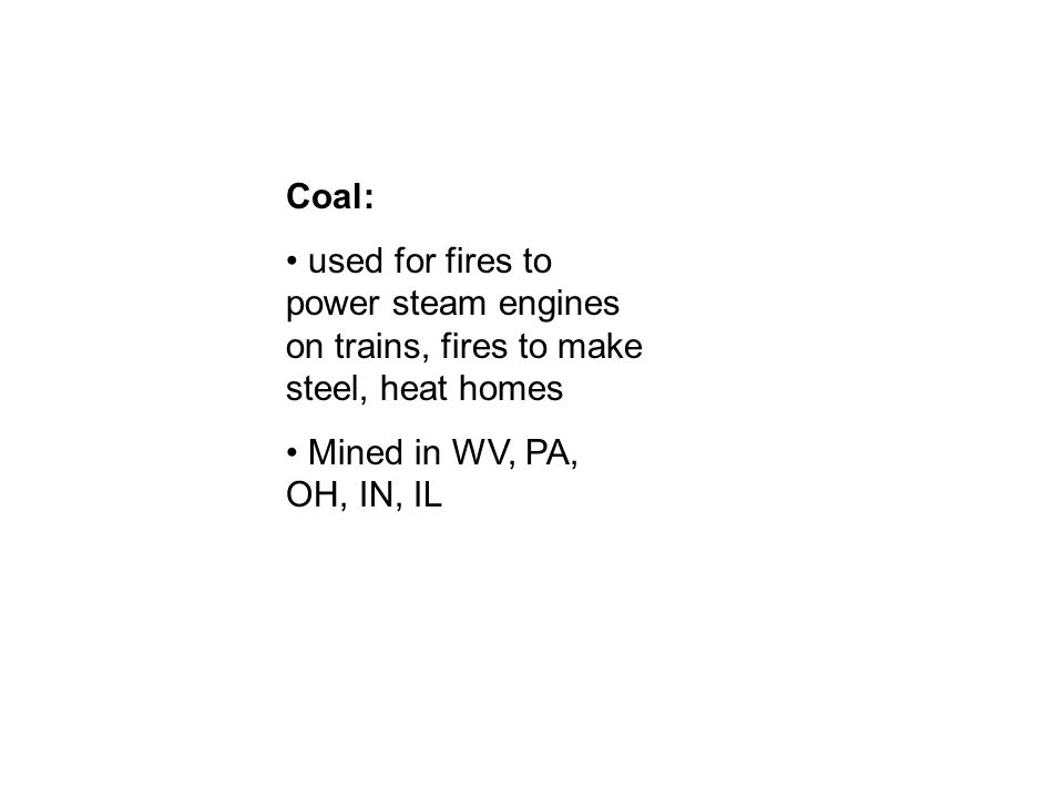 Coal: used for fires to power steam engines on trains, fires to make steel, heat homes Mined in WV, PA, OH, IN, IL