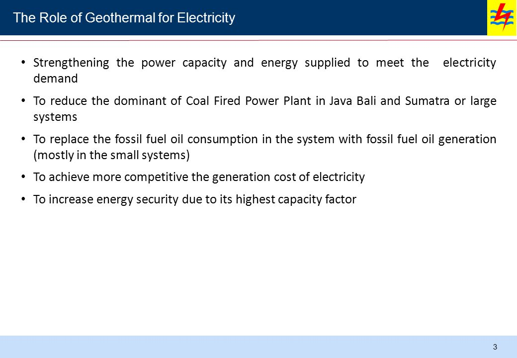3 Gas Geothermal Hydro LNG HSDMFO Coal Strengthening the power capacity and energy supplied to meet the electricity demand To reduce the dominant of Coal Fired Power Plant in Java Bali and Sumatra or large systems To replace the fossil fuel oil consumption in the system with fossil fuel oil generation (mostly in the small systems) To achieve more competitive the generation cost of electricity To increase energy security due to its highest capacity factor The Role of Geothermal for Electricity