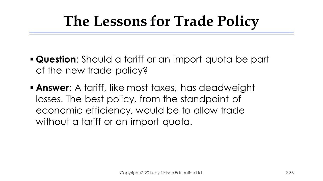 The Lessons for Trade Policy  Question : Should a tariff or an import quota be part of the new trade policy?  Answer : A tariff, like most taxes, ha