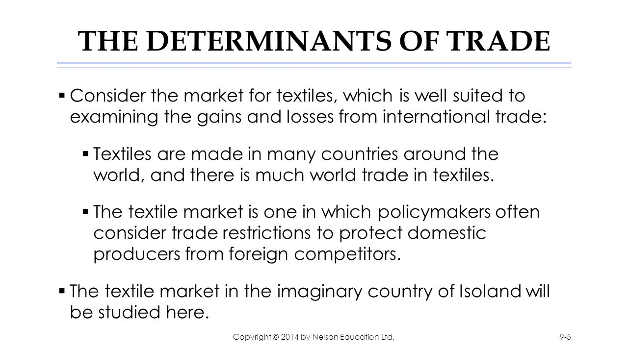 THE DETERMINANTS OF TRADE  Consider the market for textiles, which is well suited to examining the gains and losses from international trade:  Texti