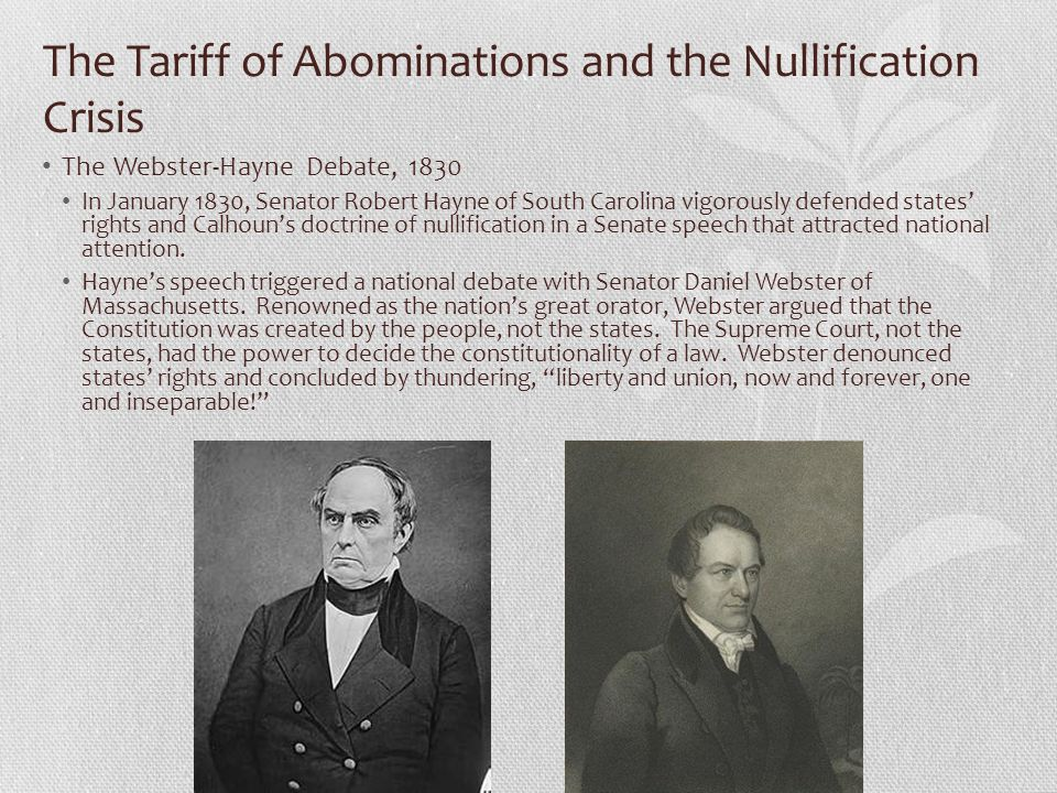 The Tariff of Abominations and the Nullification Crisis The Webster-Hayne Debate, 1830 In January 1830, Senator Robert Hayne of South Carolina vigorously defended states' rights and Calhoun's doctrine of nullification in a Senate speech that attracted national attention.