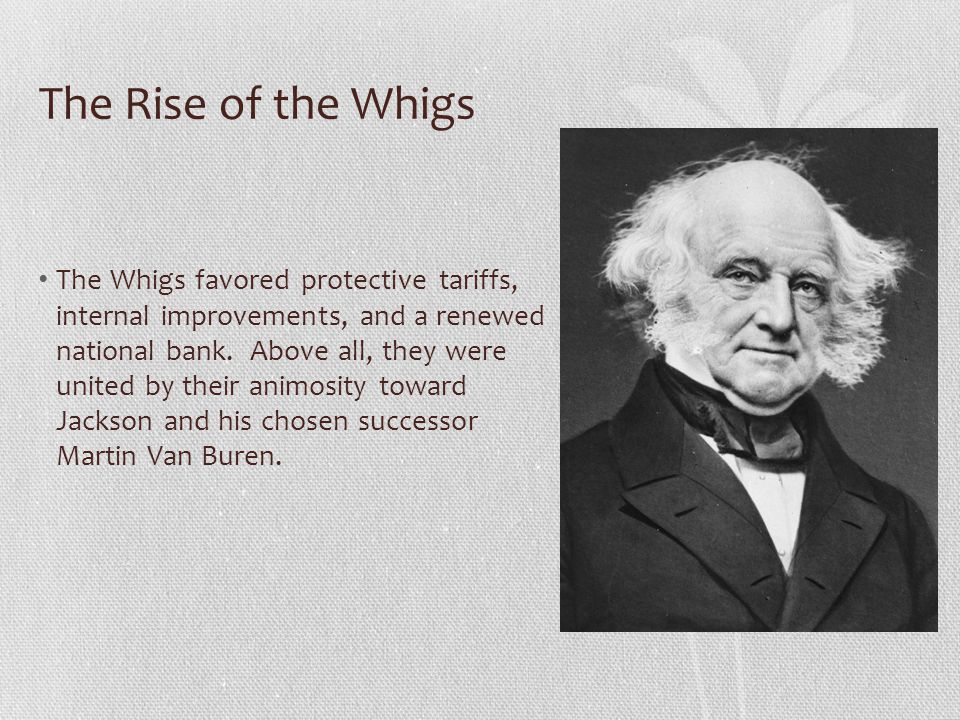The Rise of the Whigs The Whigs favored protective tariffs, internal improvements, and a renewed national bank.