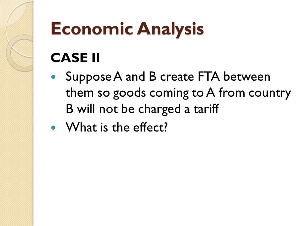 Economic Analysis CASE II Suppose A and B create FTA between them so goods coming to A from country B will not be charged a tariff What is the effect