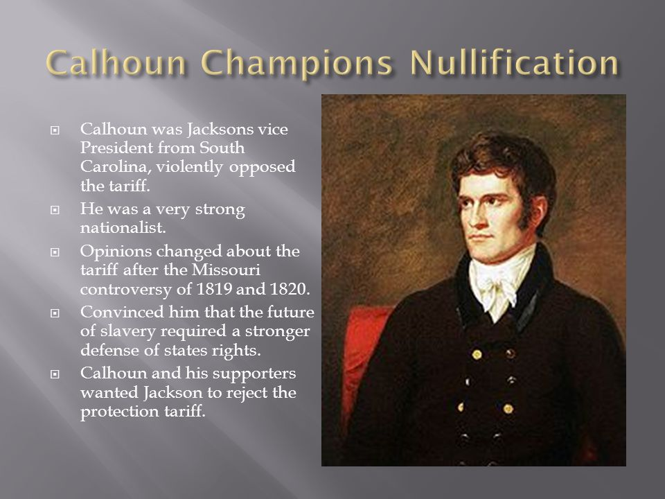  Calhoun was Jacksons vice President from South Carolina, violently opposed the tariff.  He was a very strong nationalist.  Opinions changed about