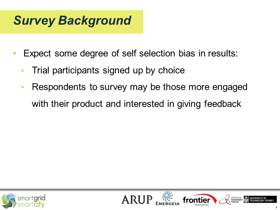 4 4 Survey Background Expect some degree of self selection bias in results: Trial participants signed up by choice Respondents to survey may be those more engaged with their product and interested in giving feedback