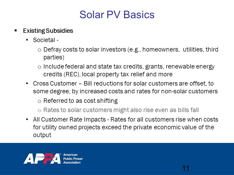 Solar PV Basics  Existing Subsidies Societal - o Defray costs to solar investors (e.g., homeowners, utilities, third parties) o Include federal and state tax credits, grants, renewable energy credits (REC), local property tax relief and more Cross Customer – Bill reductions for solar customers are offset, to some degree, by increased costs and rates for non-solar customers o Referred to as cost shifting o Rates to solar customers might also rise even as bills fall All Customer Rate Impacts - Rates for all customers rise when costs for utility owned projects exceed the private economic value of the output 11