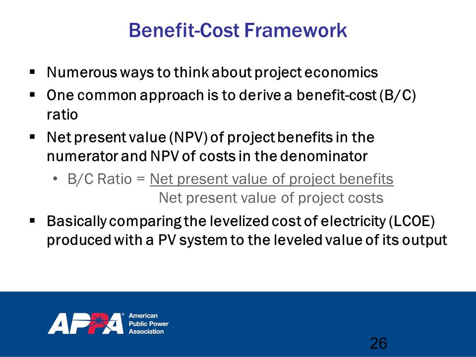 Benefit-Cost Framework  Numerous ways to think about project economics  One common approach is to derive a benefit-cost (B/C) ratio  Net present value (NPV) of project benefits in the numerator and NPV of costs in the denominator B/C Ratio = Net present value of project benefits Net present value of project costs  Basically comparing the levelized cost of electricity (LCOE) produced with a PV system to the leveled value of its output 26