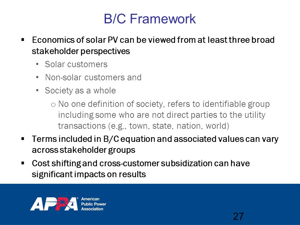B/C Framework  Economics of solar PV can be viewed from at least three broad stakeholder perspectives Solar customers Non-solar customers and Society as a whole o No one definition of society, refers to identifiable group including some who are not direct parties to the utility transactions (e.g., town, state, nation, world)  Terms included in B/C equation and associated values can vary across stakeholder groups  Cost shifting and cross-customer subsidization can have significant impacts on results 27