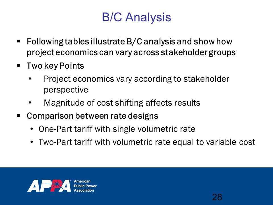 B/C Analysis  Following tables illustrate B/C analysis and show how project economics can vary across stakeholder groups  Two key Points Project economics vary according to stakeholder perspective Magnitude of cost shifting affects results  Comparison between rate designs One-Part tariff with single volumetric rate Two-Part tariff with volumetric rate equal to variable cost 28