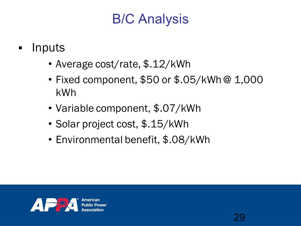 B/C Analysis  Inputs Average cost/rate, $.12/kWh Fixed component, $50 or $.05/kWh @ 1,000 kWh Variable component, $.07/kWh Solar project cost, $.15/kWh Environmental benefit, $.08/kWh 29