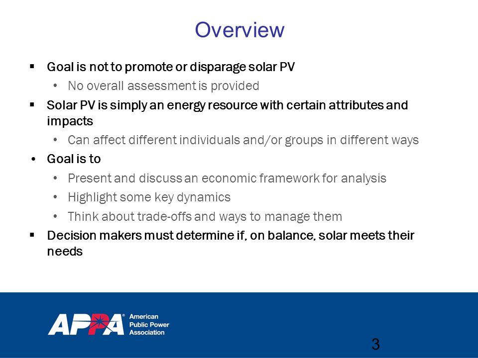  Goal is not to promote or disparage solar PV No overall assessment is provided  Solar PV is simply an energy resource with certain attributes and impacts Can affect different individuals and/or groups in different ways Goal is to Present and discuss an economic framework for analysis Highlight some key dynamics Think about trade-offs and ways to manage them  Decision makers must determine if, on balance, solar meets their needs 3