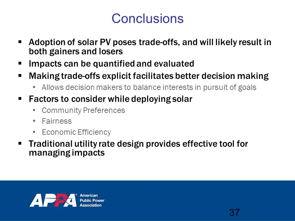 Conclusions  Adoption of solar PV poses trade-offs, and will likely result in both gainers and losers  Impacts can be quantified and evaluated  Making trade-offs explicit facilitates better decision making Allows decision makers to balance interests in pursuit of goals  Factors to consider while deploying solar Community Preferences Fairness Economic Efficiency  Traditional utility rate design provides effective tool for managing impacts 37
