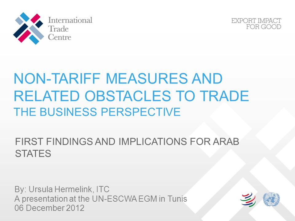 NON-TARIFF MEASURES AND RELATED OBSTACLES TO TRADE THE BUSINESS PERSPECTIVE FIRST FINDINGS AND IMPLICATIONS FOR ARAB STATES By: Ursula Hermelink, ITC