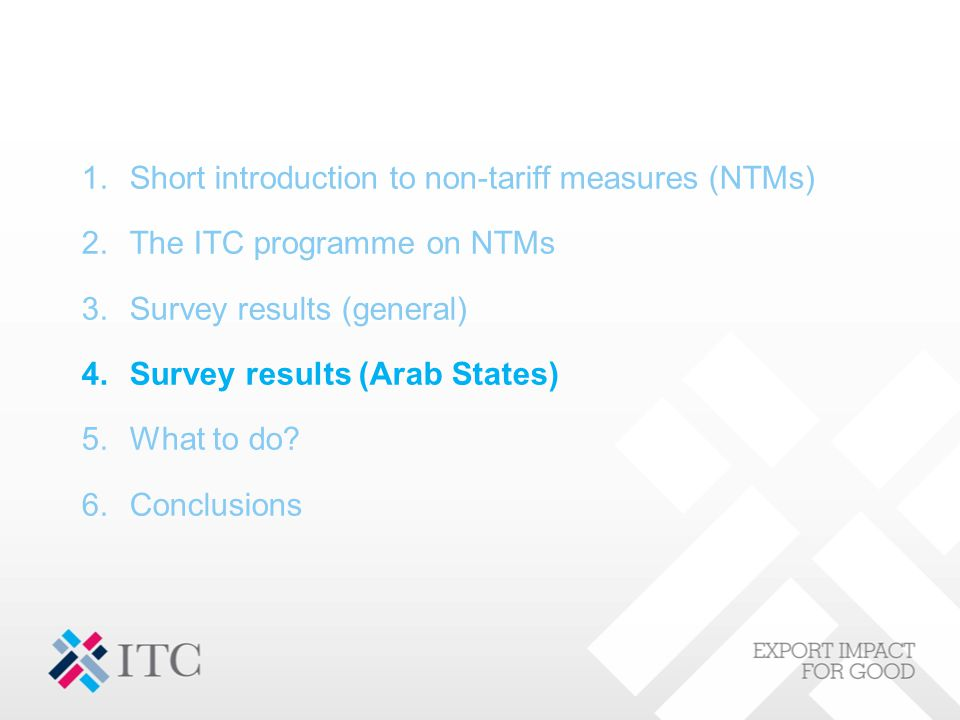 1.Short introduction to non-tariff measures (NTMs) 2.The ITC programme on NTMs 3.Survey results (general) 4.Survey results (Arab States) 5.What to do?