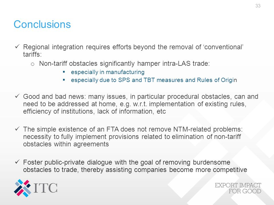 Conclusions Regional integration requires efforts beyond the removal of 'conventional' tariffs: o Non-tariff obstacles significantly hamper intra-LAS