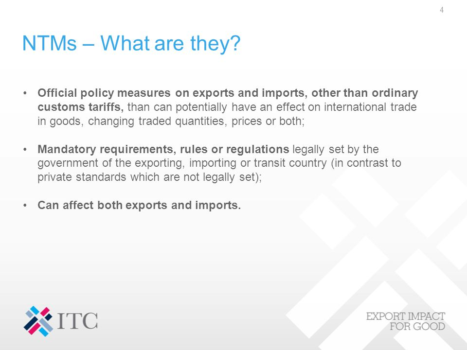NTMs – What are they? Official policy measures on exports and imports, other than ordinary customs tariffs, than can potentially have an effect on int