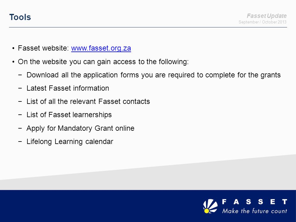 Fasset Update September / October 2013 Tools Fasset website: www.fasset.org.zawww.fasset.org.za On the website you can gain access to the following: −Download all the application forms you are required to complete for the grants −Latest Fasset information −List of all the relevant Fasset contacts −List of Fasset learnerships −Apply for Mandatory Grant online −Lifelong Learning calendar