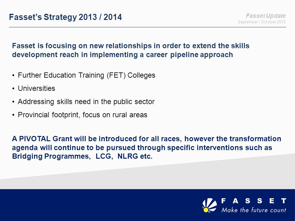 Fasset Update September / October 2013 Fasset's Strategy 2013 / 2014 Fasset is focusing on new relationships in order to extend the skills development reach in implementing a career pipeline approach Further Education Training (FET) Colleges Universities Addressing skills need in the public sector Provincial footprint, focus on rural areas A PIVOTAL Grant will be introduced for all races, however the transformation agenda will continue to be pursued through specific interventions such as Bridging Programmes, LCG, NLRG etc.
