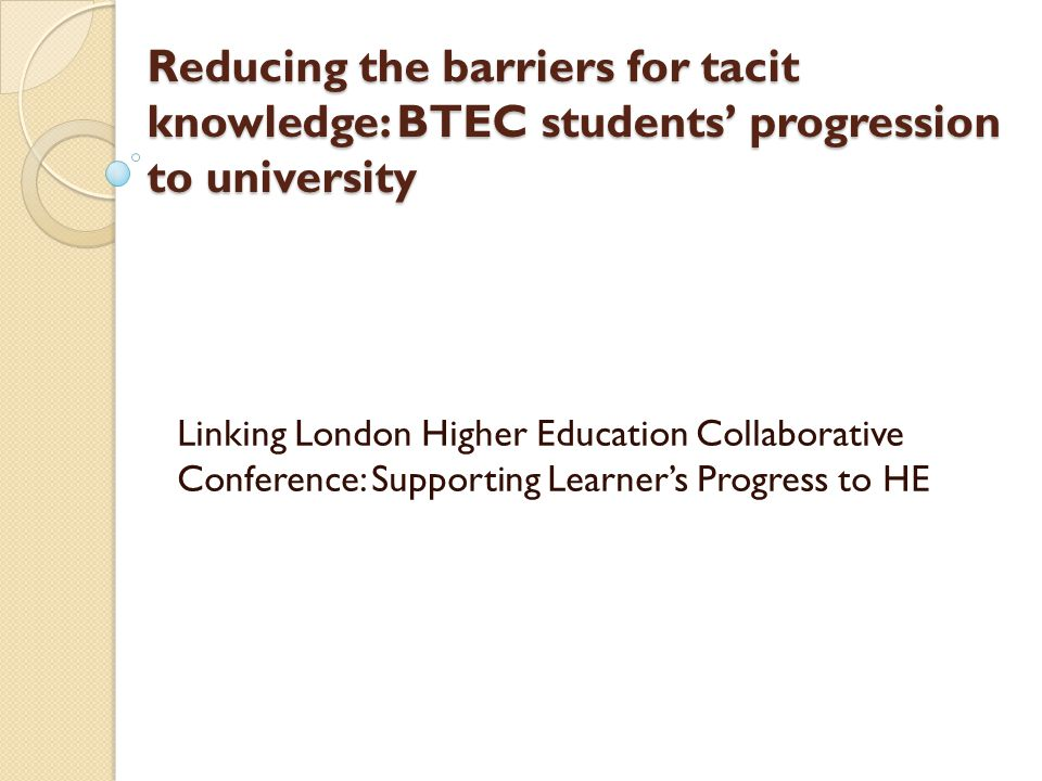Reducing the barriers for tacit knowledge: BTEC students' progression to university Linking London Higher Education Collaborative Conference: Supporti